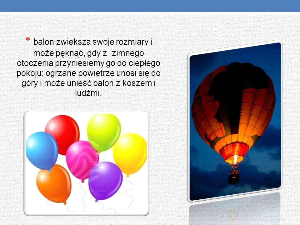 * balon zwiększa swoje rozmiary i może pęknąć, gdy z zimnego otoczenia przyniesiemy go do ciepłego pokoju; ogrzane powietrze unosi się do góry i może unieść balon z koszem i ludźmi.