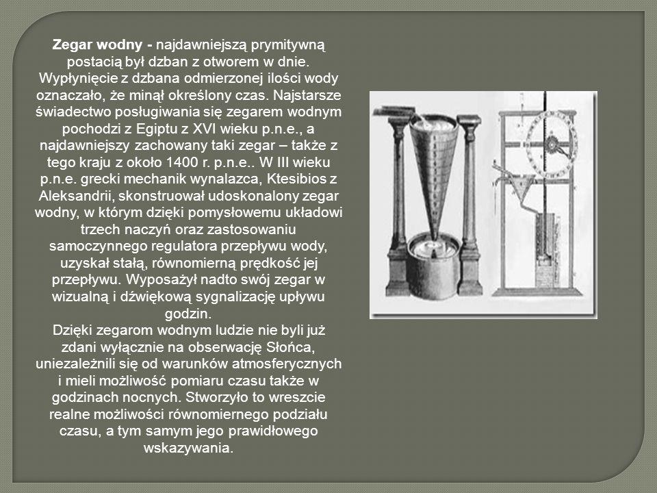 Zegar wodny - najdawniejszą prymitywną postacią był dzban z otworem w dnie. Wypłynięcie z dzbana odmierzonej ilości wody oznaczało, że minął określony czas. Najstarsze świadectwo posługiwania się zegarem wodnym pochodzi z Egiptu z XVI wieku p.n.e., a najdawniejszy zachowany taki zegar – także z tego kraju z około 1400 r. p.n.e.. W III wieku p.n.e. grecki mechanik wynalazca, Ktesibios z Aleksandrii, skonstruował udoskonalony zegar wodny, w którym dzięki pomysłowemu układowi trzech naczyń oraz zastosowaniu samoczynnego regulatora przepływu wody, uzyskał stałą, równomierną prędkość jej przepływu. Wyposażył nadto swój zegar w wizualną i dźwiękową sygnalizację upływu godzin.