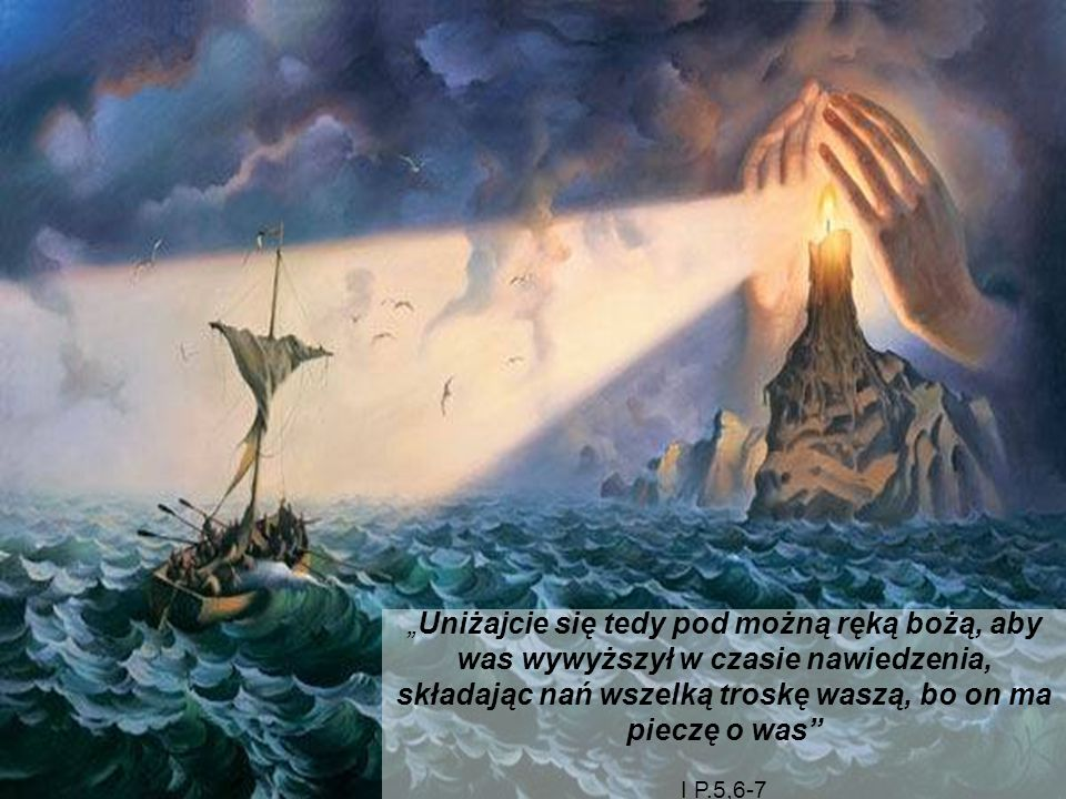 """""""Uniżajcie się tedy pod możną ręką bożą, aby was wywyższył w czasie nawiedzenia, składając nań wszelką troskę waszą, bo on ma pieczę o was"""