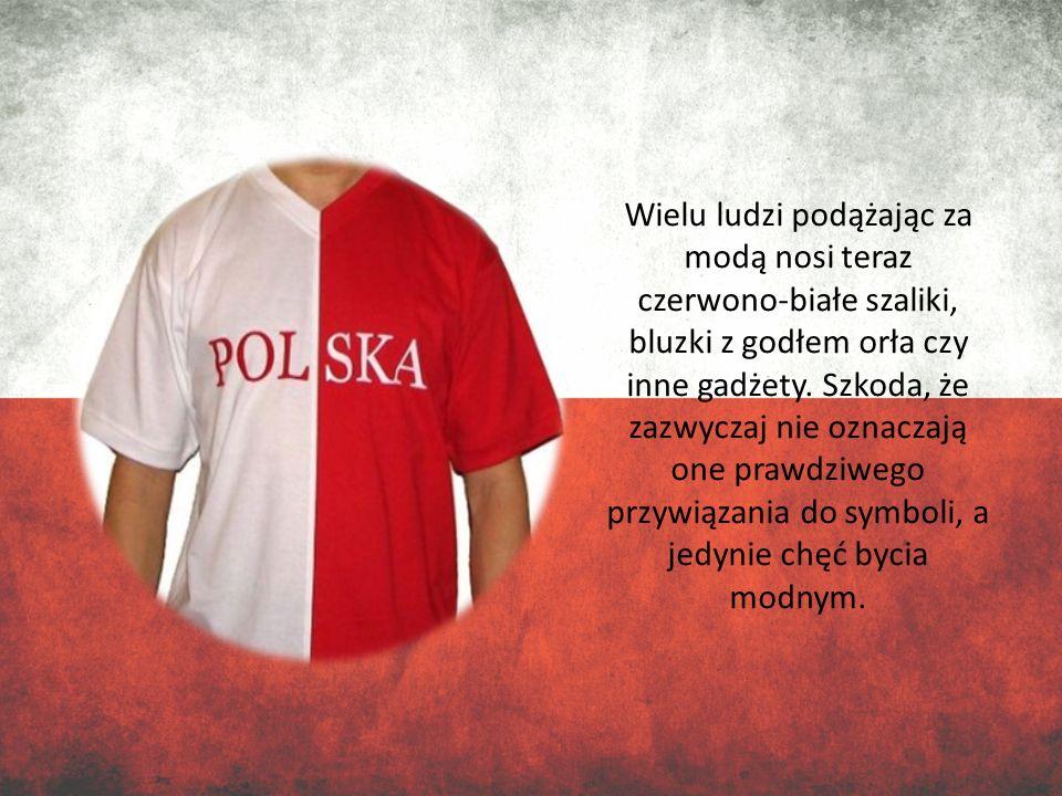 Wielu ludzi podążając za modą nosi teraz czerwono-białe szaliki, bluzki z godłem orła czy inne gadżety.