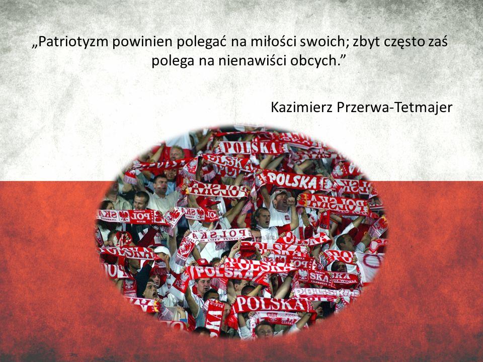 """""""Patriotyzm powinien polegać na miłości swoich; zbyt często zaś polega na nienawiści obcych. Kazimierz Przerwa-Tetmajer"""