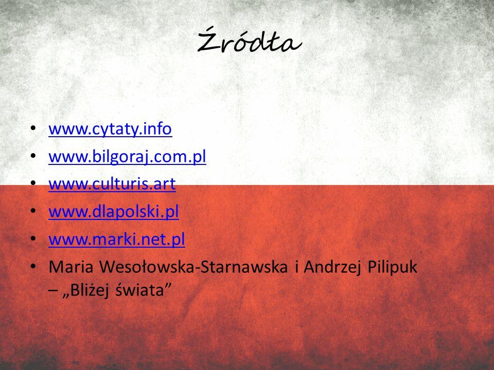 Źródła www.cytaty.info www.bilgoraj.com.pl www.culturis.art