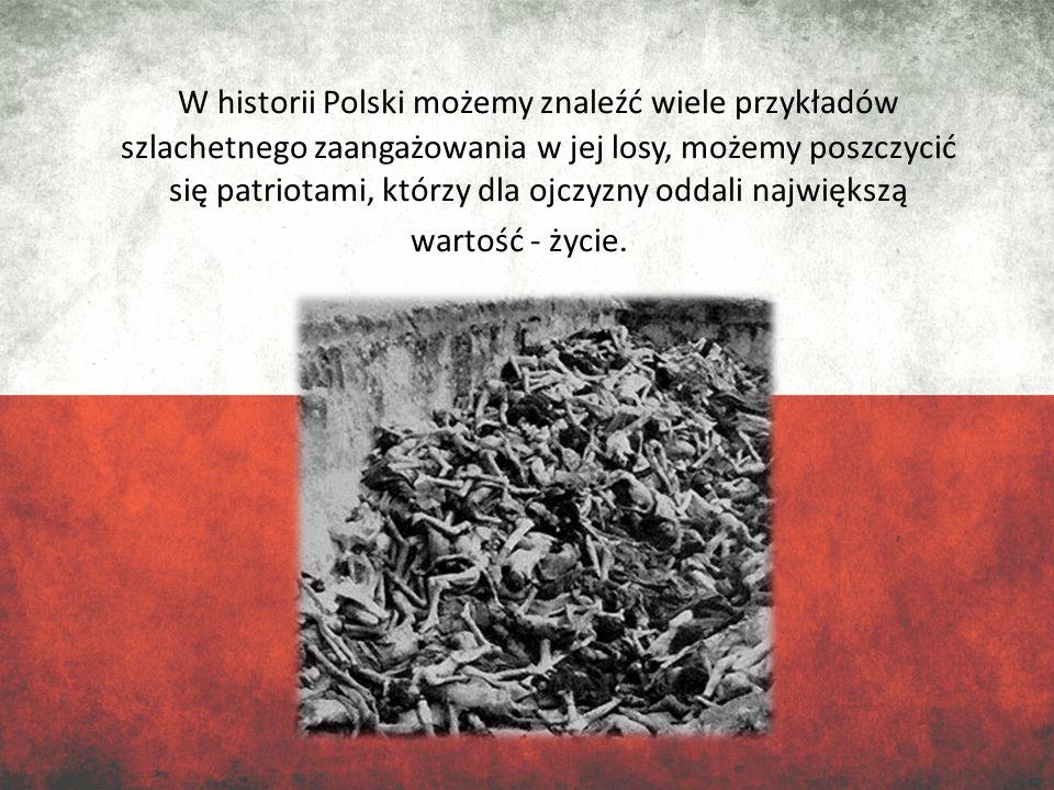 W historii Polski możemy znaleźć wiele przykładów szlachetnego zaangażowania w jej losy, możemy poszczycić się patriotami, którzy dla ojczyzny oddali największą