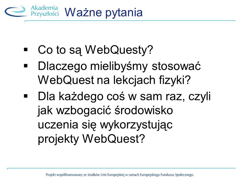 Ważne pytania Co to są WebQuesty Dlaczego mielibyśmy stosować WebQuest na lekcjach fizyki