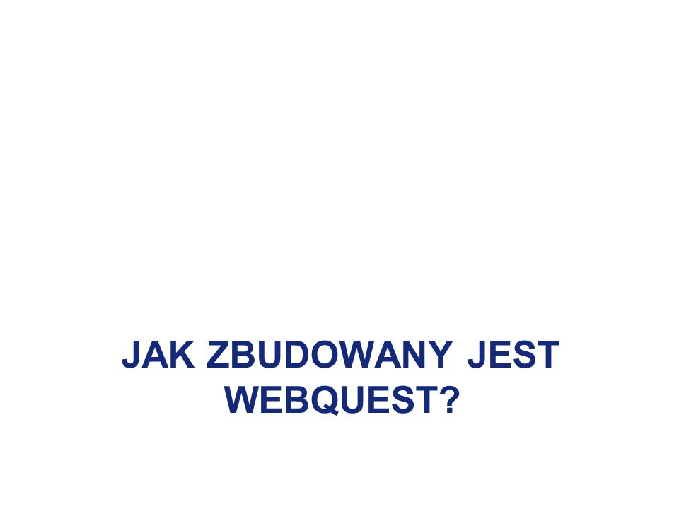 JAK ZBUDOWANY JEST WEBQUEST