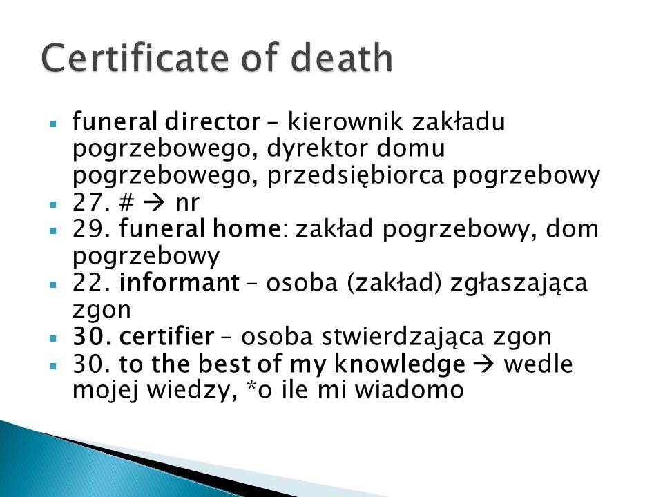 Certificate of death funeral director – kierownik zakładu pogrzebowego, dyrektor domu pogrzebowego, przedsiębiorca pogrzebowy.
