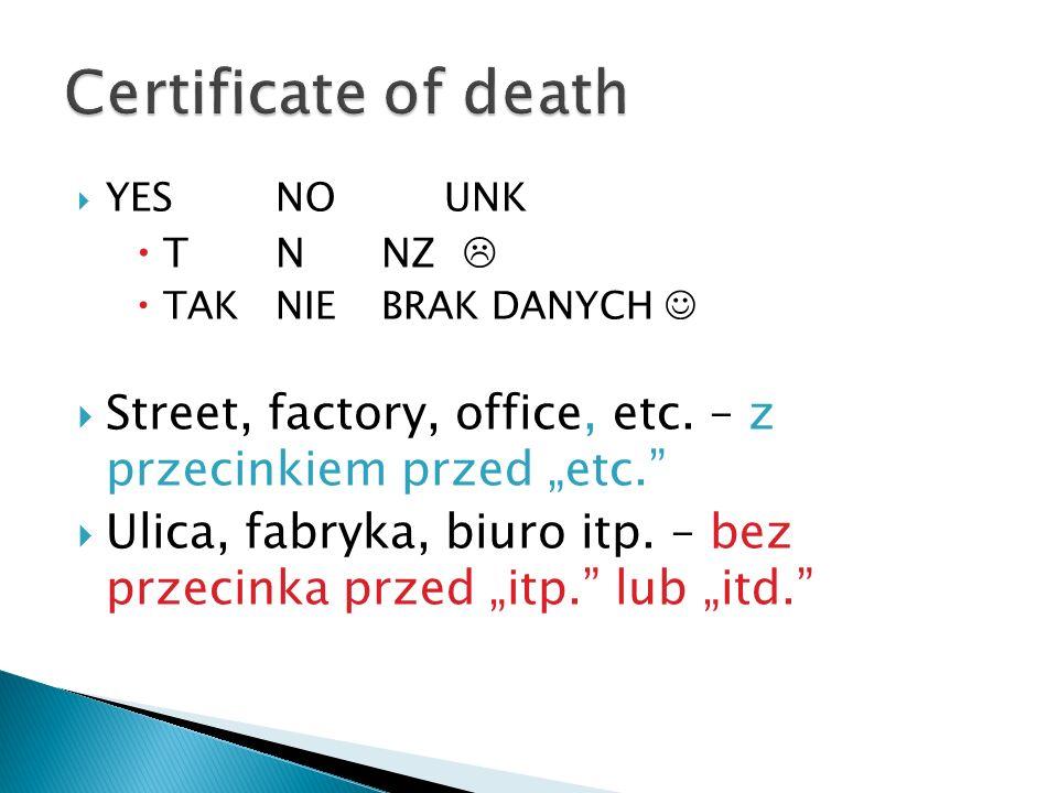 """Certificate of death YES NO UNK. T N NZ  TAK NIE BRAK DANYCH  Street, factory, office, etc. – z przecinkiem przed """"etc."""