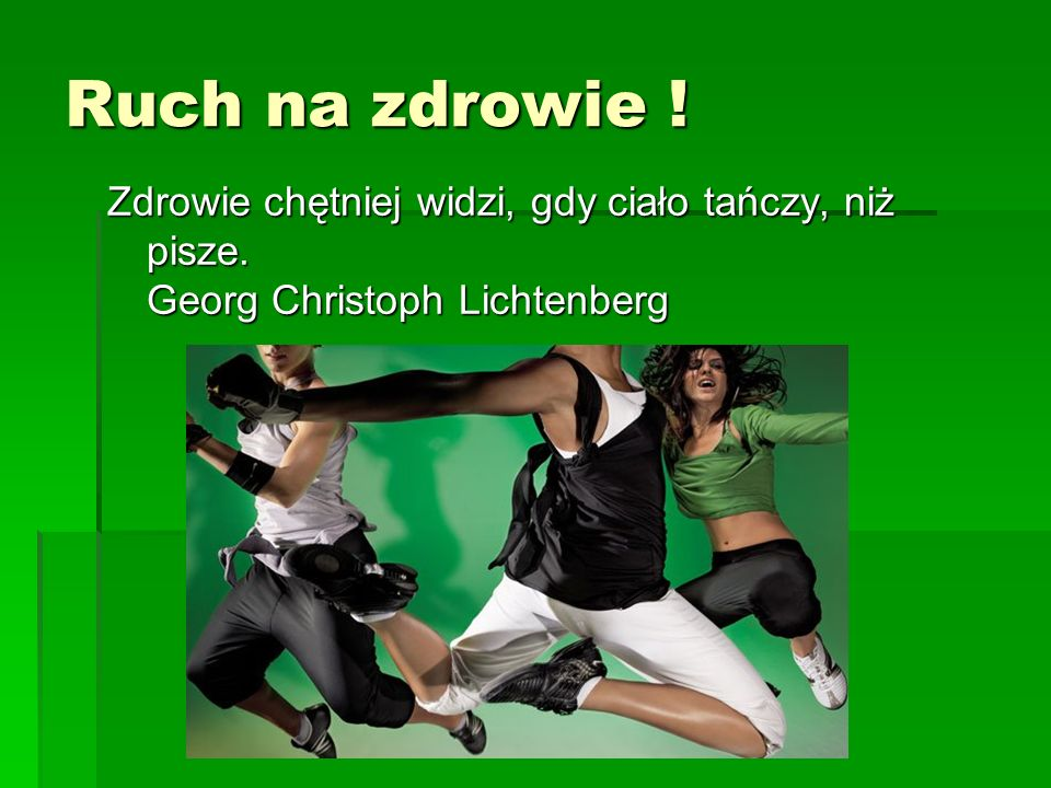 Ruch na zdrowie ! Zdrowie chętniej widzi, gdy ciało tańczy, niż pisze. Georg Christoph Lichtenberg