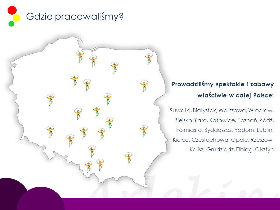 Gdzie pracowaliśmy Prowadziliśmy spektakle i zabawy właściwie w całej Polsce: