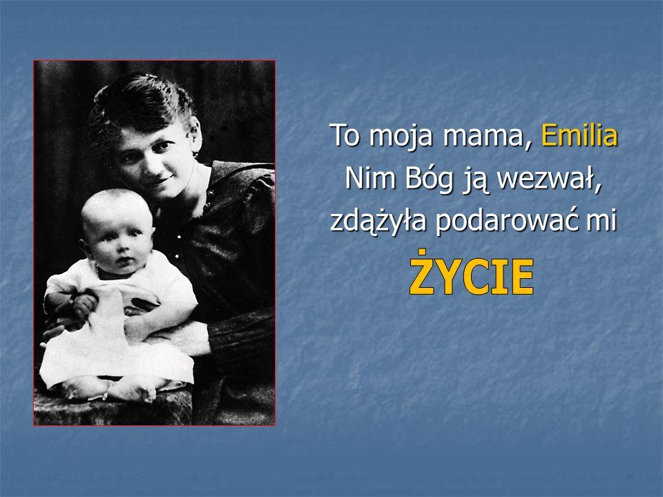 To moja mama, Emilia Nim Bóg ją wezwał, zdążyła podarować mi ŻYCIE