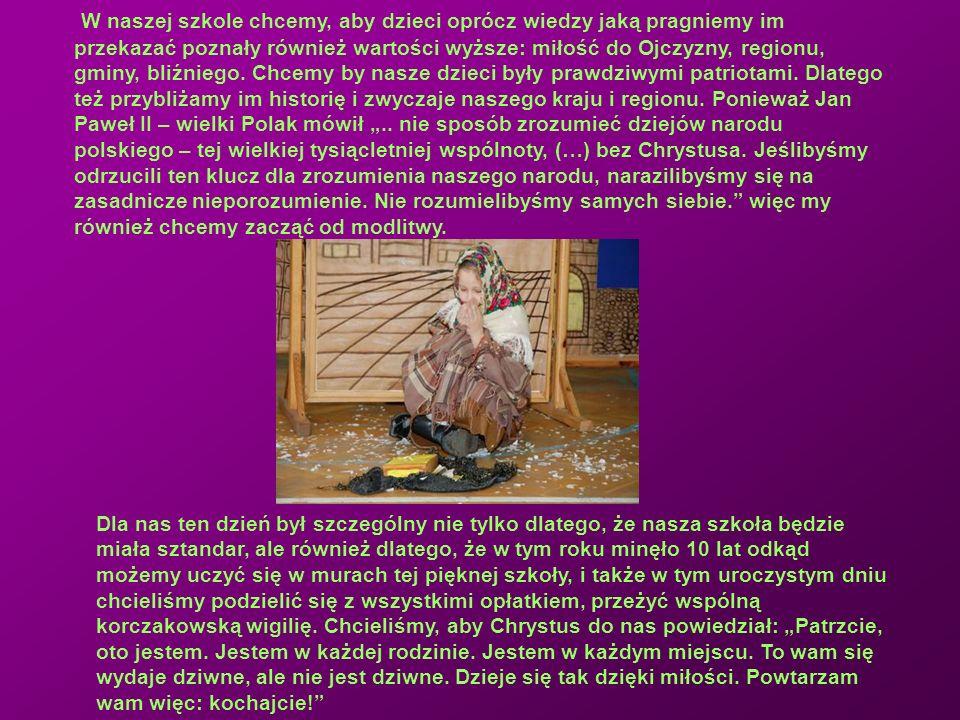 """W naszej szkole chcemy, aby dzieci oprócz wiedzy jaką pragniemy im przekazać poznały również wartości wyższe: miłość do Ojczyzny, regionu, gminy, bliźniego. Chcemy by nasze dzieci były prawdziwymi patriotami. Dlatego też przybliżamy im historię i zwyczaje naszego kraju i regionu. Ponieważ Jan Paweł II – wielki Polak mówił """".. nie sposób zrozumieć dziejów narodu polskiego – tej wielkiej tysiącletniej wspólnoty, (…) bez Chrystusa. Jeślibyśmy odrzucili ten klucz dla zrozumienia naszego narodu, narazilibyśmy się na zasadnicze nieporozumienie. Nie rozumielibyśmy samych siebie. więc my również chcemy zacząć od modlitwy."""