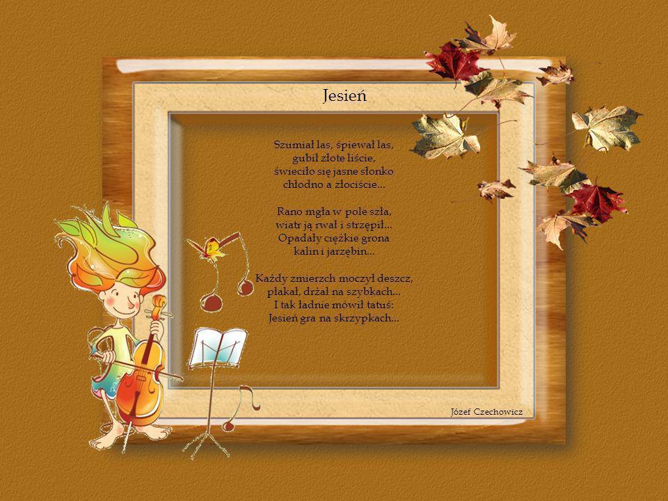 Jesień Szumiał las, śpiewał las, gubił złote liście,