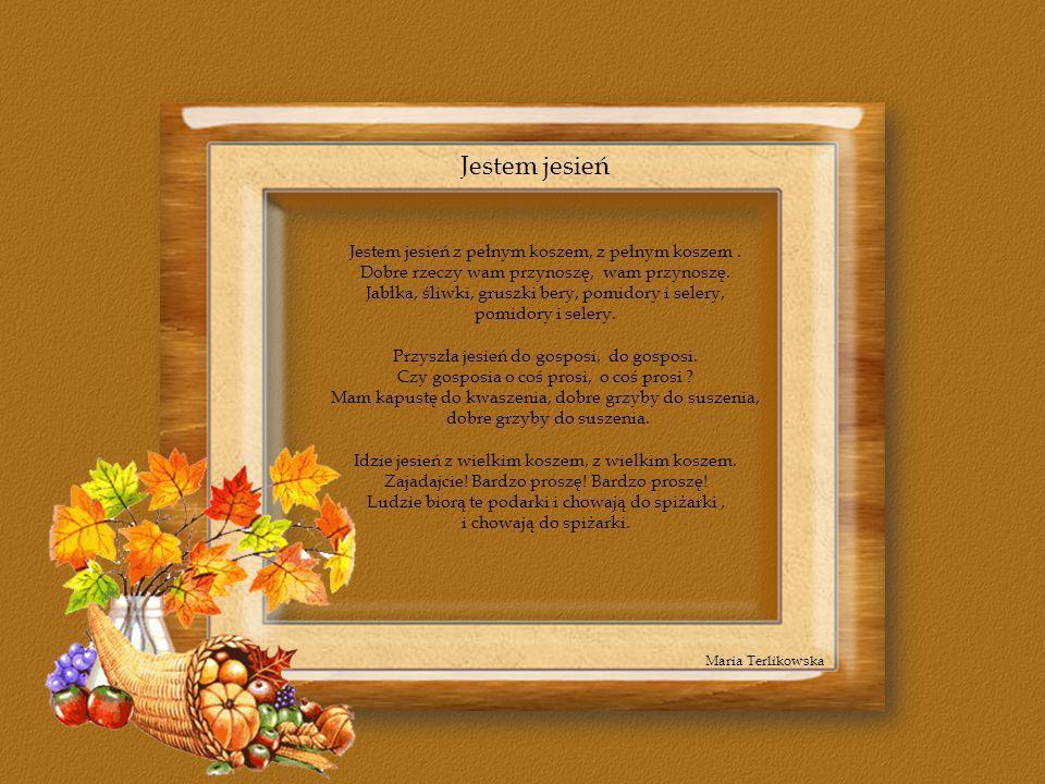 Jestem jesień Jestem jesień z pełnym koszem, z pełnym koszem .