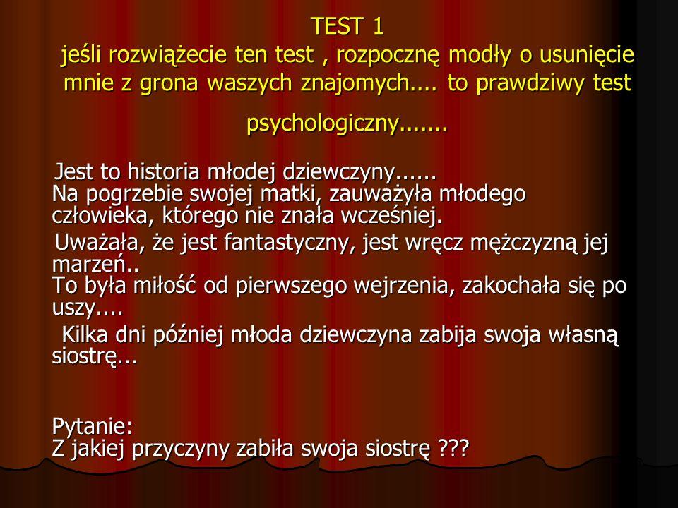 TEST 1 jeśli rozwiążecie ten test , rozpocznę modły o usunięcie mnie z grona waszych znajomych.... to prawdziwy test psychologiczny.......