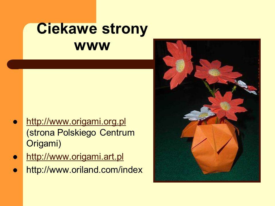 Ciekawe strony www http://www.origami.org.pl (strona Polskiego Centrum Origami) http://www.origami.art.pl.