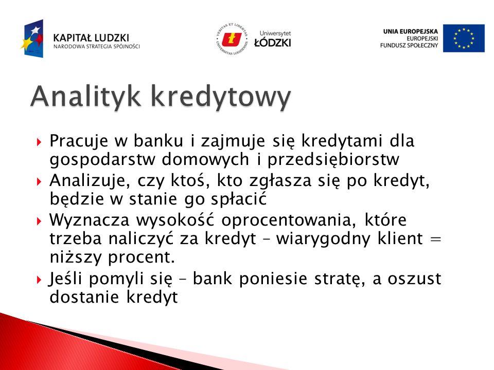 Analityk kredytowy Pracuje w banku i zajmuje się kredytami dla gospodarstw domowych i przedsiębiorstw.