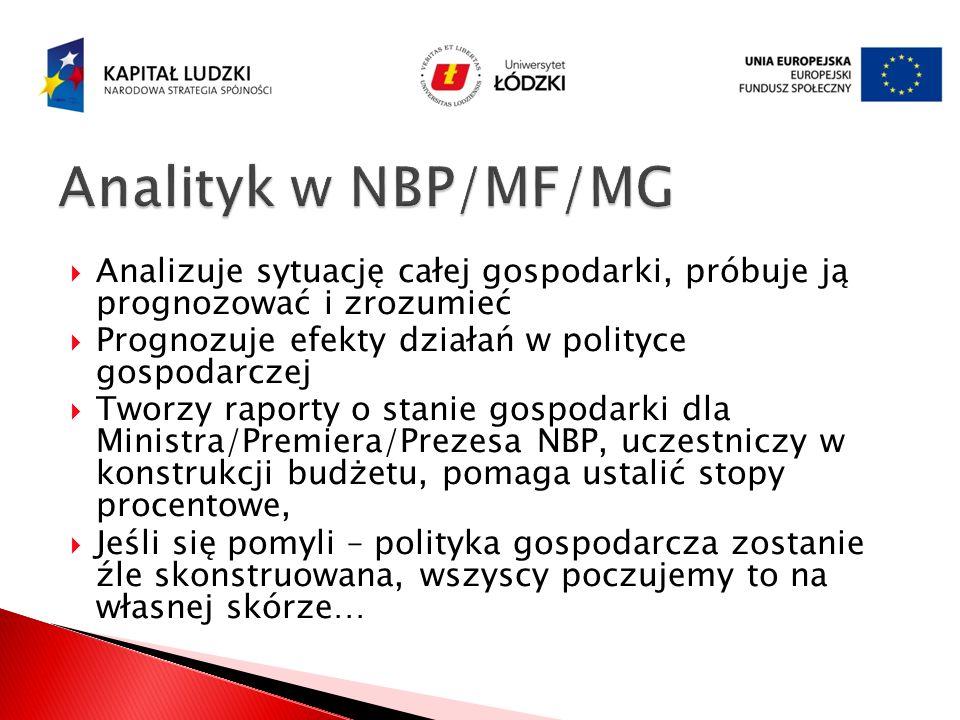 Analityk w NBP/MF/MG Analizuje sytuację całej gospodarki, próbuje ją prognozować i zrozumieć. Prognozuje efekty działań w polityce gospodarczej.