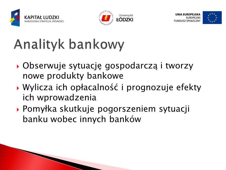 Analityk bankowy Obserwuje sytuację gospodarczą i tworzy nowe produkty bankowe. Wylicza ich opłacalność i prognozuje efekty ich wprowadzenia.