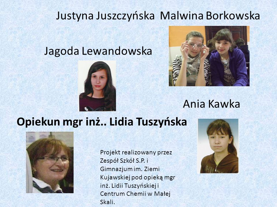 Justyna Juszczyńska Malwina Borkowska Jagoda Lewandowska Ania Kawka Opiekun mgr inż.. Lidia Tuszyńska