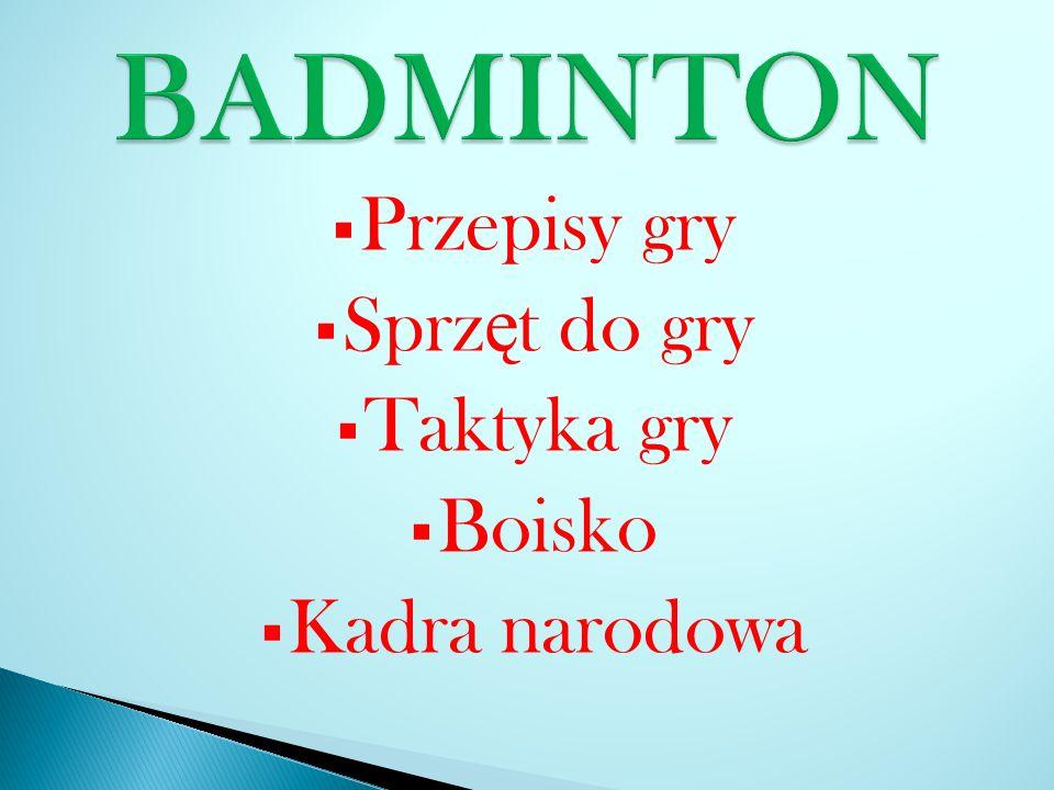 BADMINTON Przepisy gry Sprzęt do gry Taktyka gry Boisko Kadra narodowa