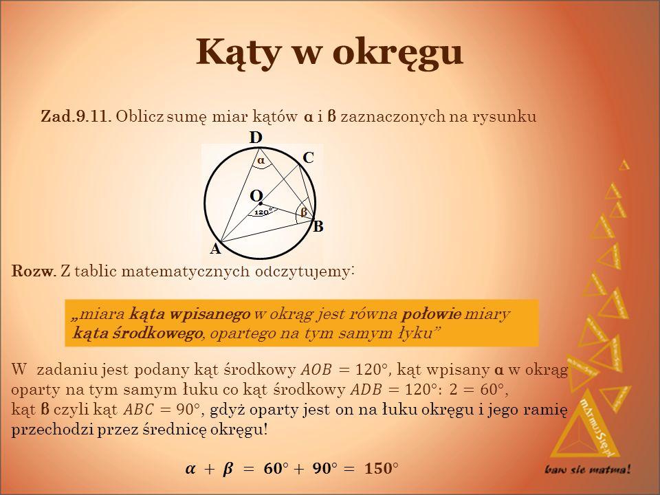 Kąty w okręgu Zad.9.11. Oblicz sumę miar kątów α i β zaznaczonych na rysunku. Rozw. Z tablic matematycznych odczytujemy: