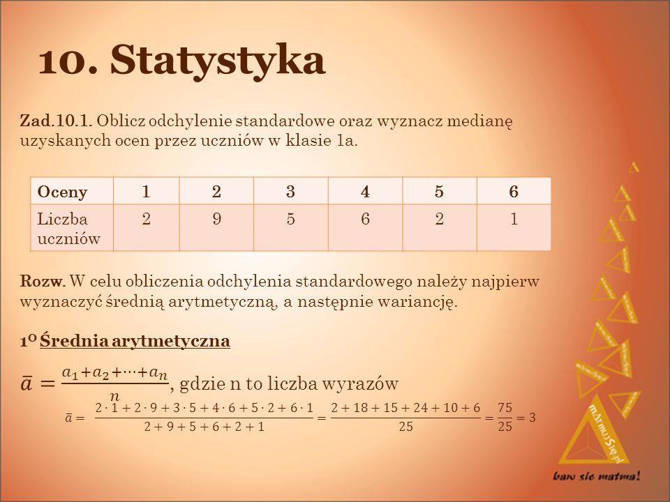 10. Statystyka Zad.10.1. Oblicz odchylenie standardowe oraz wyznacz medianę uzyskanych ocen przez uczniów w klasie 1a.