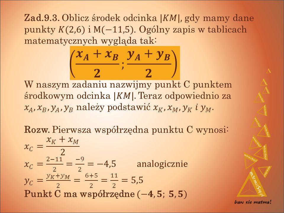 Zad.9.3. Oblicz środek odcinka |𝐾𝑀|, gdy mamy dane punkty 𝐾(2,6) i M(−11,5). Ogólny zapis w tablicach matematycznych wygląda tak: