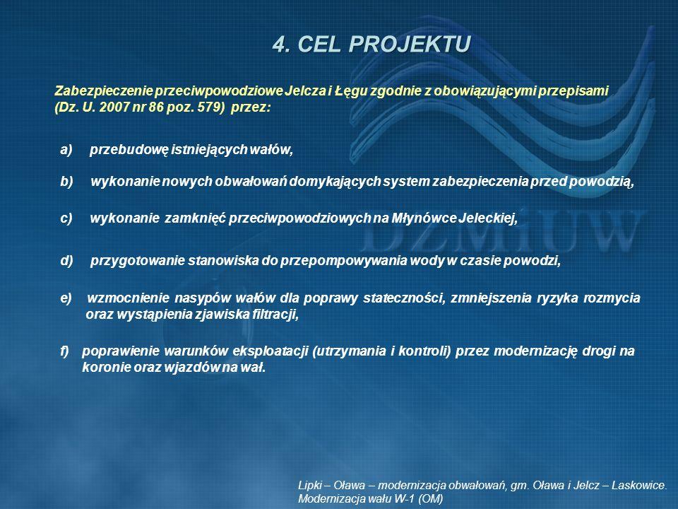 4. CEL PROJEKTU Zabezpieczenie przeciwpowodziowe Jelcza i Łęgu zgodnie z obowiązującymi przepisami (Dz. U. 2007 nr 86 poz. 579) przez: