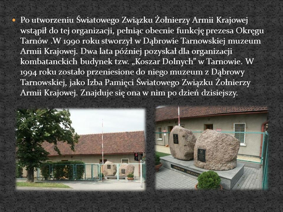 Po utworzeniu Światowego Związku Żołnierzy Armii Krajowej wstąpił do tej organizacji, pełniąc obecnie funkcję prezesa Okręgu Tarnów .W 1990 roku stworzył w Dąbrowie Tarnowskiej muzeum Armii Krajowej.