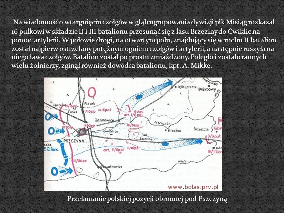 Na wiadomość o wtargnięciu czołgów w głąb ugrupowania dywizji płk Misiąg rozkazał 16 pułkowi w składzie II i III batalionu przesunąć się z lasu Brzeziny do Ćwiklic na pomoc artylerii. W połowie drogi, na otwartym polu, znajdujący się w ruchu II batalion został najpierw ostrzelany potężnym ogniem czołgów i artylerii, a następnie ruszyła na niego ława czołgów. Batalion został po prostu zmiażdżony. Poległo i zostało rannych wielu żołnierzy, zginął również dowódca batalionu, kpt. A. Mikke.