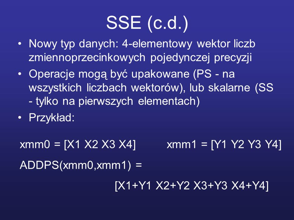 SSE (c.d.) Nowy typ danych: 4-elementowy wektor liczb zmiennoprzecinkowych pojedynczej precyzji.