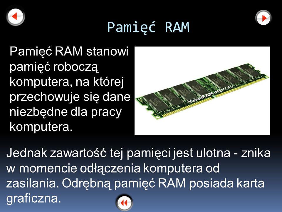 Pamięć RAM Pamięć RAM stanowi pamięć roboczą komputera, na której przechowuje się dane niezbędne dla pracy komputera.