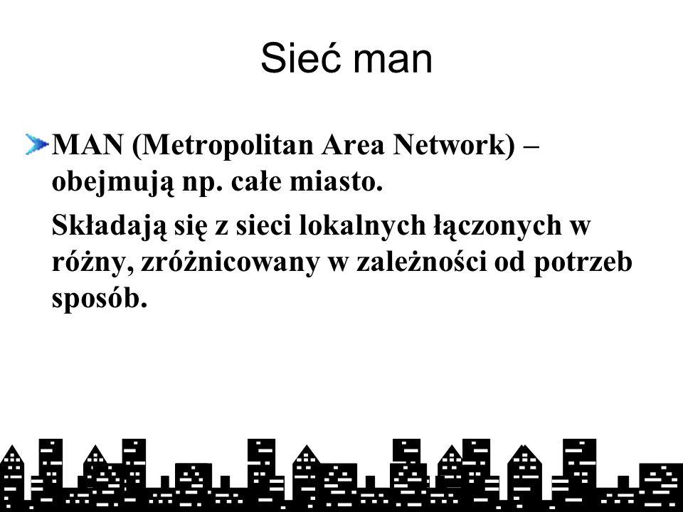 Sieć man MAN (Metropolitan Area Network) – obejmują np. całe miasto.