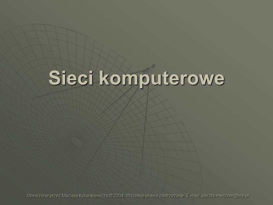 Sieci komputerowe Utworzone przez Macieja Kolankiewicza © 2004.