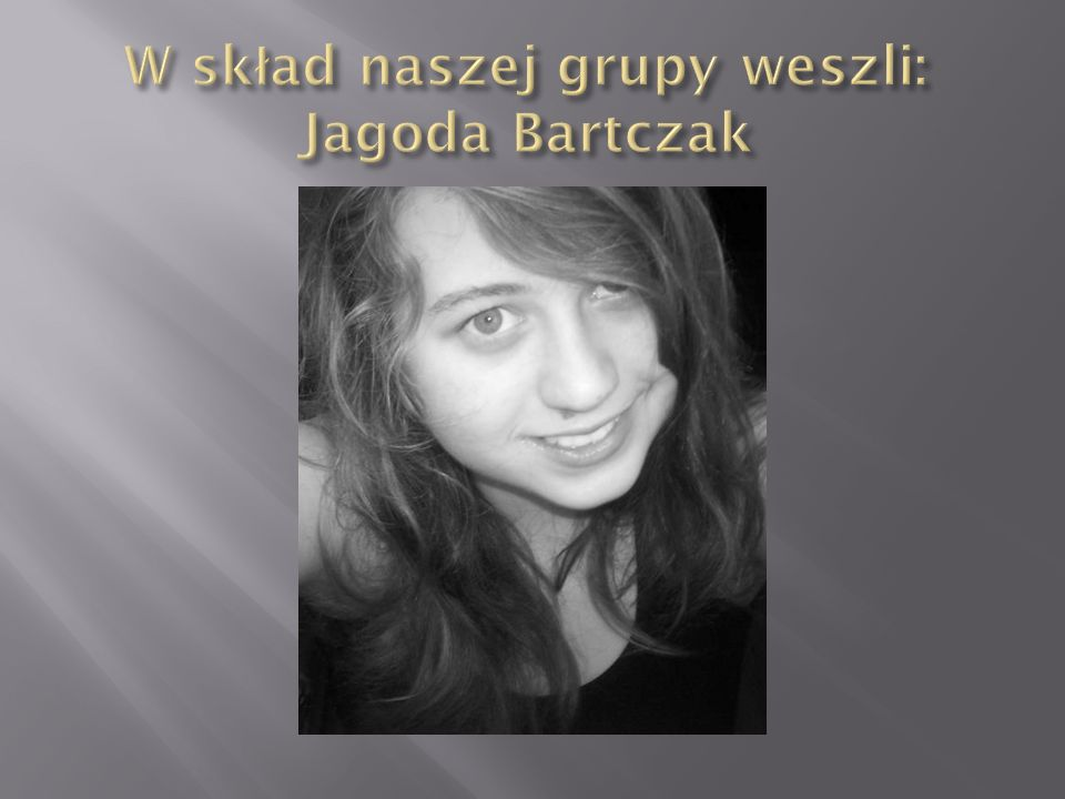 W skład naszej grupy weszli: Jagoda Bartczak