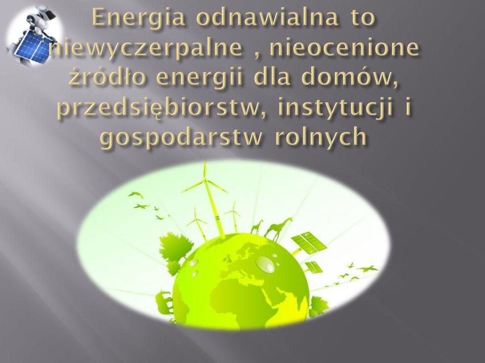 Energia odnawialna to niewyczerpalne , nieocenione źródło energii dla domów, przedsiębiorstw, instytucji i gospodarstw rolnych