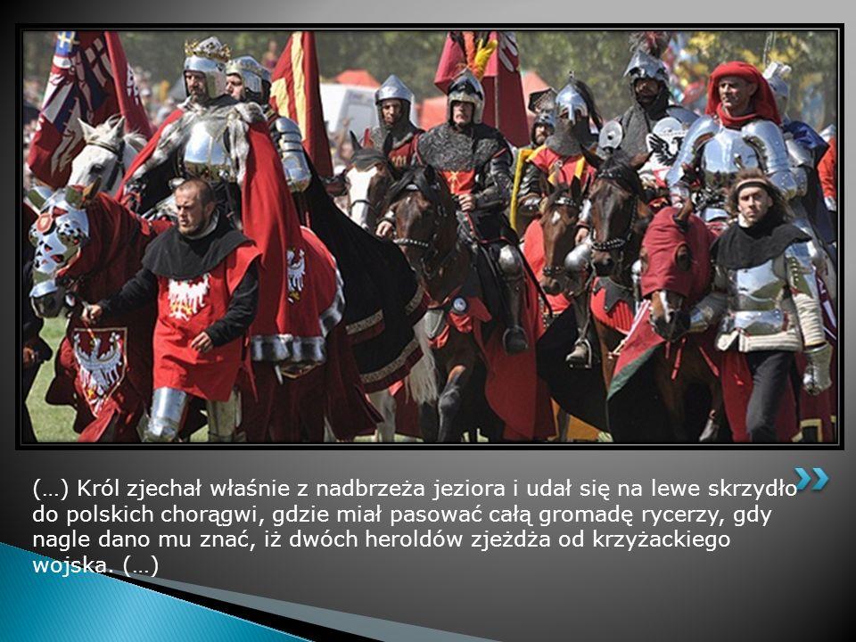 (…) Król zjechał właśnie z nadbrzeża jeziora i udał się na lewe skrzydło do polskich chorągwi, gdzie miał pasować całą gromadę rycerzy, gdy nagle dano mu znać, iż dwóch heroldów zjeżdża od krzyżackiego wojska.