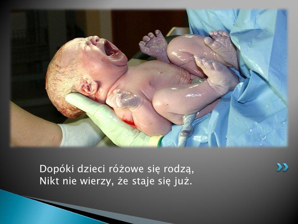 Dopóki dzieci różowe się rodzą, Nikt nie wierzy, że staje się już.