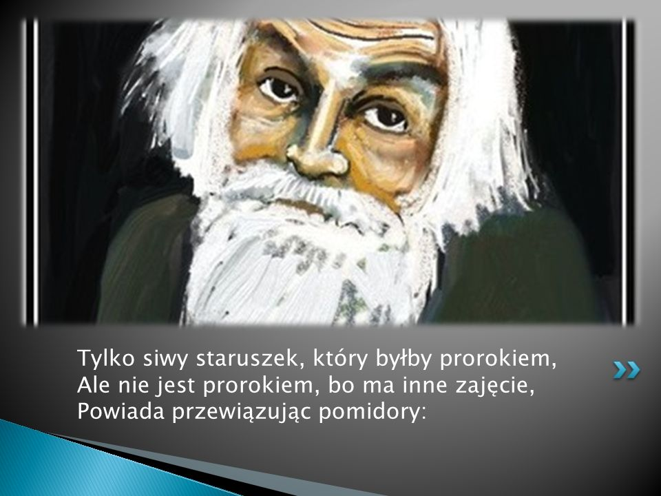 Tylko siwy staruszek, który byłby prorokiem, Ale nie jest prorokiem, bo ma inne zajęcie, Powiada przewiązując pomidory:
