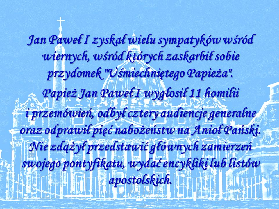 Jan Paweł I zyskał wielu sympatyków wśród wiernych, wśród których zaskarbił sobie przydomek Uśmiechniętego Papieża .