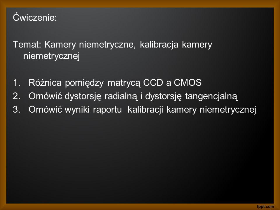 Ćwiczenie: Temat: Kamery niemetryczne, kalibracja kamery niemetrycznej. Różnica pomiędzy matrycą CCD a CMOS.