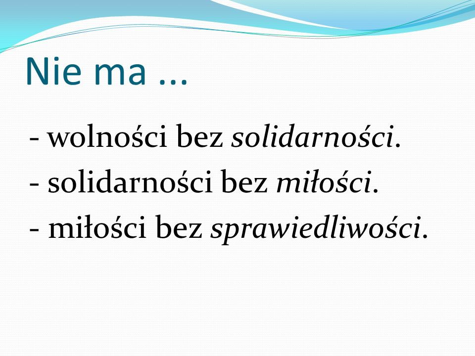 Nie ma ... - wolności bez solidarności. - solidarności bez miłości. - miłości bez sprawiedliwości.