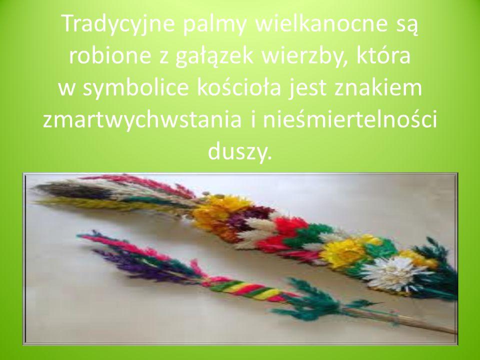 Tradycyjne palmy wielkanocne są robione z gałązek wierzby, która w symbolice kościoła jest znakiem zmartwychwstania i nieśmiertelności duszy.