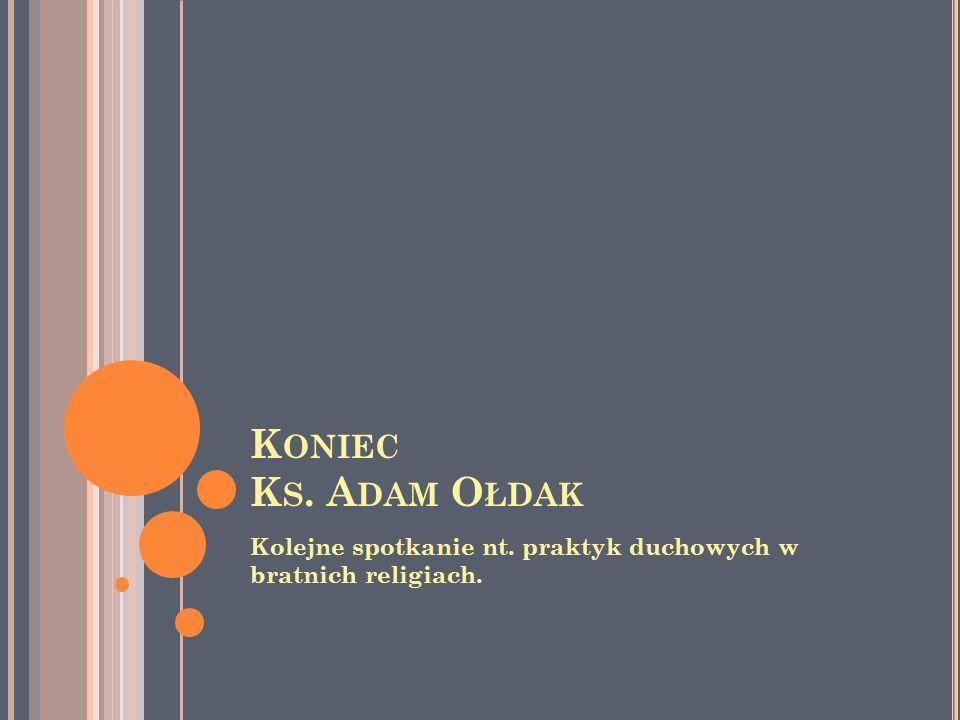 Koniec Ks. Adam Ołdak Kolejne spotkanie nt. praktyk duchowych w bratnich religiach.