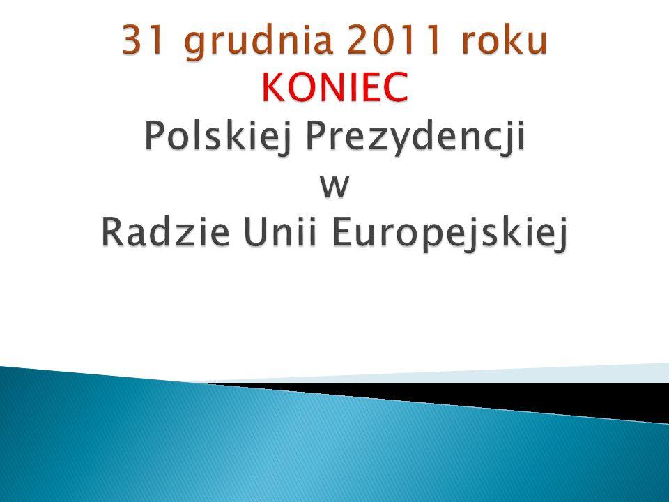 31 grudnia 2011 roku KONIEC Polskiej Prezydencji w Radzie Unii Europejskiej