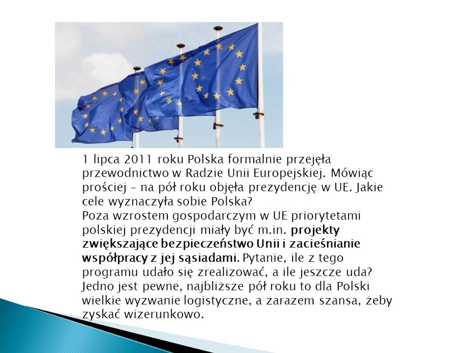 1 lipca 2011 roku Polska formalnie przejęła przewodnictwo w Radzie Unii Europejskiej. Mówiąc prościej – na pół roku objęła prezydencję w UE. Jakie cele wyznaczyła sobie Polska