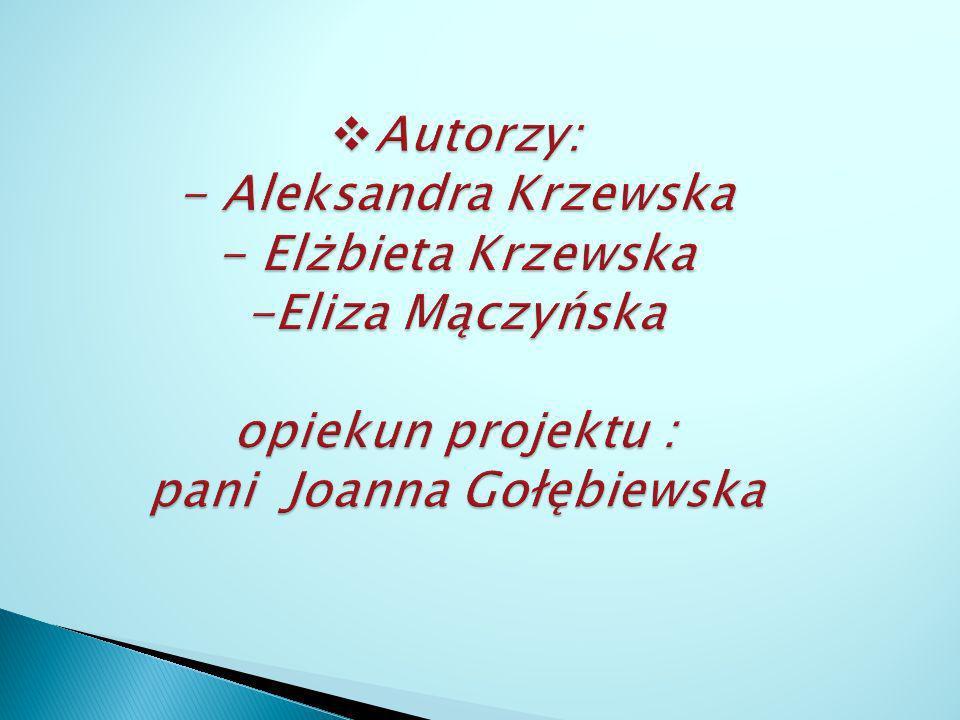 Autorzy: - Aleksandra Krzewska - Elżbieta Krzewska -Eliza Mączyńska opiekun projektu : pani Joanna Gołębiewska
