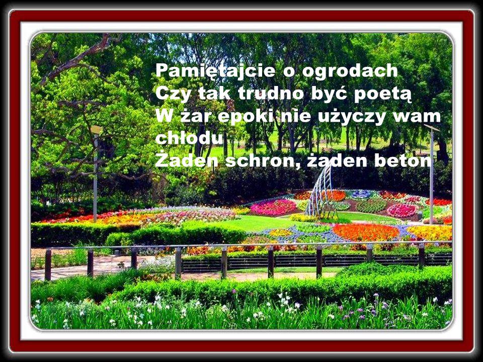 Pamiętajcie o ogrodach Czy tak trudno być poetą W żar epoki nie użyczy wam chłodu Żaden schron, żaden beton