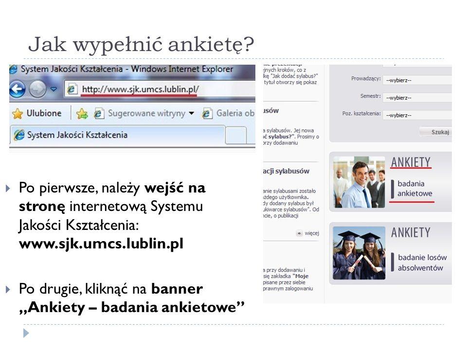 Jak wypełnić ankietę Po pierwsze, należy wejść na stronę internetową Systemu Jakości Kształcenia: www.sjk.umcs.lublin.pl.