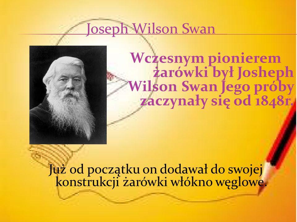 Wczesnym pionierem żarówki był Josheph Wilson Swan Jego próby